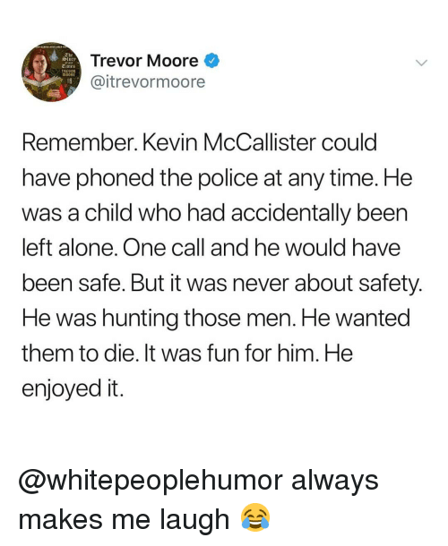 Kevin McCallister: Trevor Moore  @itrevormoore  slory  et aut  TRED  Remember. Kevin McCallister could  have phoned the police at any time. He  was a child who had accidentally been  left alone. One call and he would have  been safe. But it was never about safety  He was hunting those men. He wanted  them to die. It was fun for him. He  enjoyed it @whitepeoplehumor always makes me laugh 😂