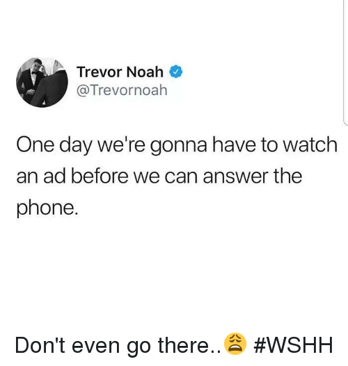 Phone, Wshh, and Noah: Trevor Noah  @Trevornoah  One day we're gonna have to watch  an ad before we can answer the  phone. Don't even go there..😩 #WSHH