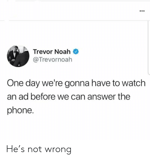 Noah: Trevor Noah  @Trevornoah  One day we're gonna have to watch  an ad before we can answer the  phone. He's not wrong