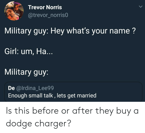 Dodge: Trevor Norris  @trevor_norris0  Military guy: Hey what's your name?  Girl: um, Ha.  Military guy:  De @lrdina_Lee99  Enough small talk, lets get married Is this before or after they buy a dodge charger?