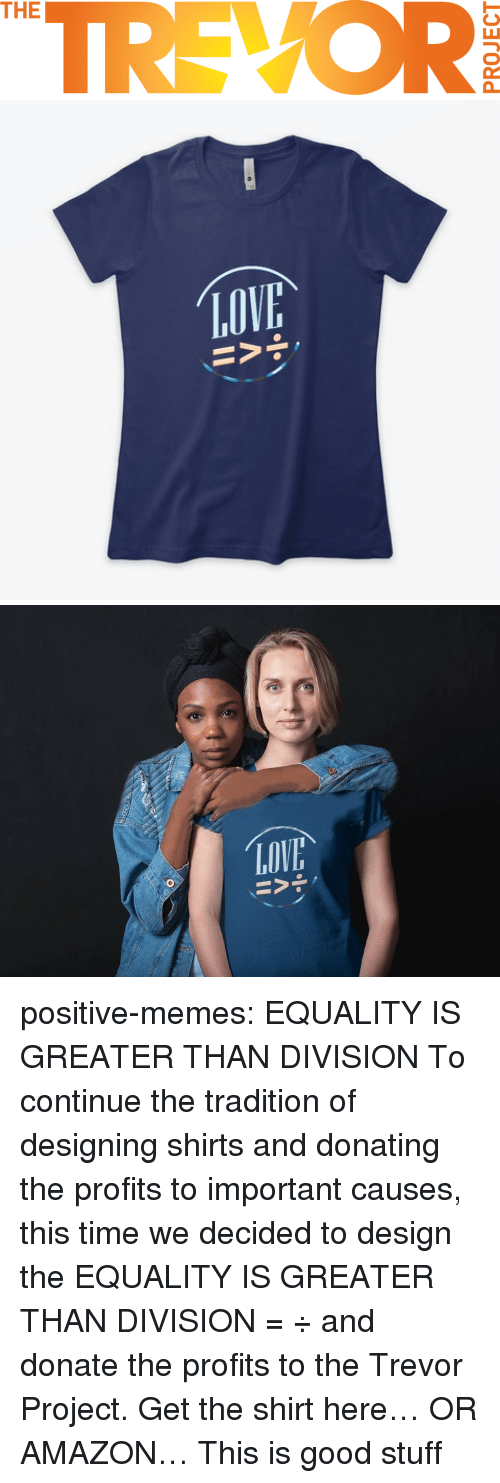 good stuff: TREVOR  THE   LOV positive-memes: EQUALITY IS GREATER THAN DIVISION  To continue the tradition of designing shirts and donating the profits to important causes, this time we decided to design the EQUALITY IS GREATER THAN DIVISION =  ÷ and donate the profits to the Trevor Project.  Get the shirt here… OR AMAZON…    This is good stuff