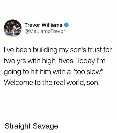 """Straight Savage: Trevor Williams  @MeLlamoTrevor  I've been building my son's trust for  two yrs with high-fives. Today I'm  going to hit him with a """"too slow"""".  Welcome to the real world, son. Straight Savage"""