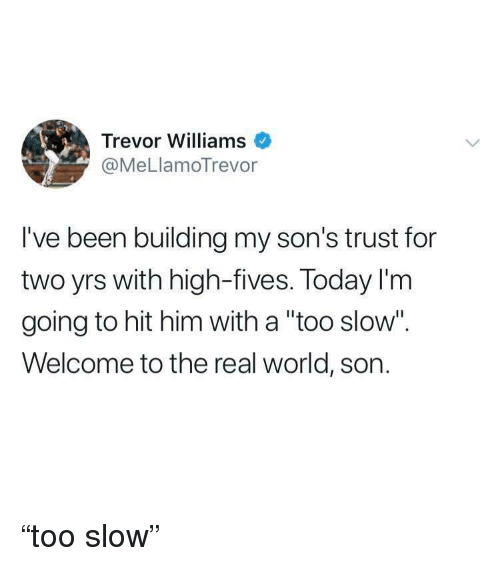 "The Real, Today, and World: Trevor Williams  @MeLlamoTrevor  I've been building my son's trust for  two yrs with high-fives. Today I'm  going to hit him with a ""too slow"".  Welcome to the real world, son. ""too slow"""