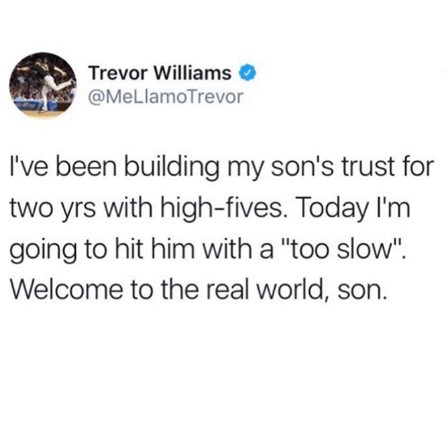 "Memes, The Real, and Today: Trevor Williams  @MeLlamoTrevor  I've been building my son's trust for  two yrs with high-fives. Today I'm  going to hit him with a ""too slow"".  Welcome to the real world, son."