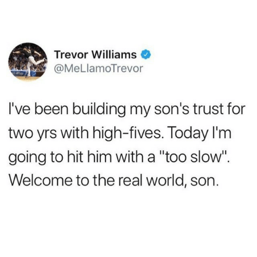 "Yrs: Trevor Williams  @MeLlamoTrevor  I've been building my son's trust for  two yrs with high-fives. Today I'm  going to hit him with a ""too slow"".  Welcome to the real world, son."