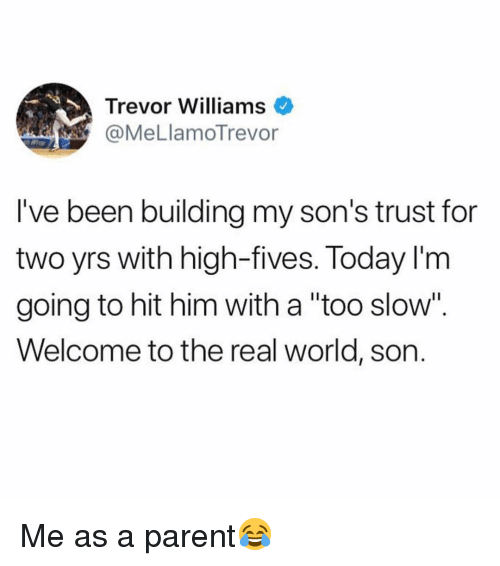 """Me As A Parent: Trevor Williams  @MeLlamoTrevor  l've been building my son's trust for  two yrs with high-fives. Today l'm  going to hit him with a """"too slow"""".  Welcome to the real world, son. Me as a parent😂"""
