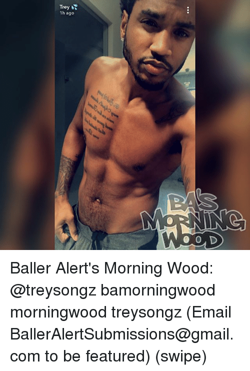 Memes, Email, and Gmail: Trey  1h ago Baller Alert's Morning Wood: @treysongz bamorningwood morningwood treysongz (Email BallerAlertSubmissions@gmail.com to be featured) (swipe)