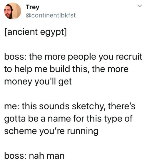Money, Help, and Ancient: Trey  @continentlbkfst  [ancient egypt]  boss: the more people you recruit  to help me build this, the more  money you'll get  me: this sounds sketchy, there's  gotta be a name for this type of  scheme you're running  boss: nah man