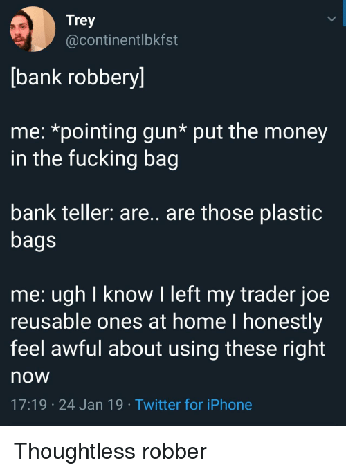 Fucking, Iphone, and Money: Trey  @continentlbkfst  bank robbery]  me: *pointing gun* put the money  in the fucking bag  bank teller: are.. are those plastiC  bags  me: ugh I know I left my trader joe  reusable ones at home l honestly  feel awful about using these right  now  17:19 24 Jan 19 Twitter for iPhone Thoughtless robber
