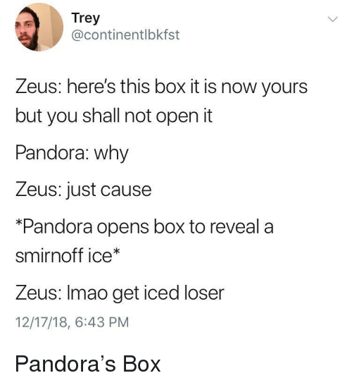 smirnoff: Trey  @continentlbkfst  Zeus: here's this box it is now yours  but you shall not open it  Pandora: why  Zeus: just cause  *Pandora opens box to reveala  smirnoff ice*  Zeus: Imao get iced loser  12/17/18, 6:43 PM Pandora's Box
