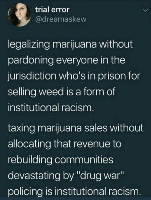 """revenue: trial error  @dreamaskew  legalizing marijuana without  pardoning everyone in the  jurisdiction who's in prison for  selling weed is a form of  institutional racism  taxing marijuana sales without  allocating that revenue to  rebuilding communities  devastating by """"drug war  policing is institutional racism"""