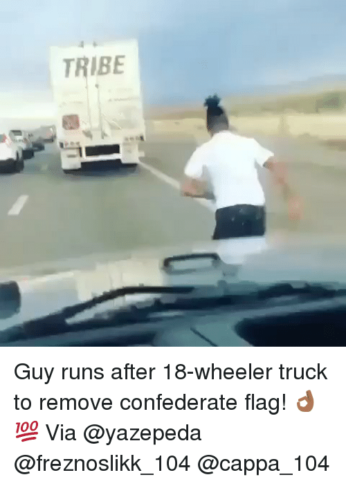 Confederate Flag, Memes, and Confederate: TRIBE Guy runs after 18-wheeler truck to remove confederate flag! 👌🏾💯 Via @yazepeda @freznoslikk_104 @cappa_104