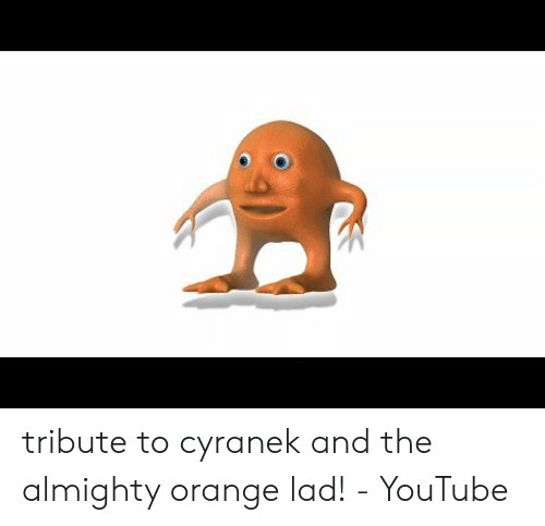 Orange Lad: tribute to cyranek and the almighty orange lad! - YouTube