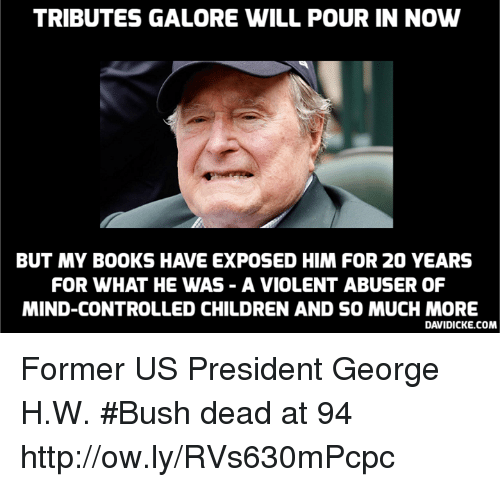George H. W. Bush: TRIBUTES GALORE WILL POUR IN NOW  BUT MY BOOKS HAVE EXPOSED HIM FOR 20 YEARS  FOR WHAT HE WAS - A VIOLENT ABUSER OF  MIND-CONTROLLED CHILDREN AND SO MUCH MORE  DAVIDICKE.COM Former US President George H.W. #Bush dead at 94 http://ow.ly/RVs630mPcpc