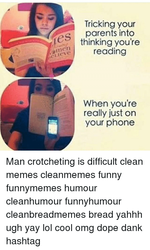 Clean Memes: Tricking your  es parents into  men  eLlieve  thinking you're  reading  When you're  really just on  your phone Man crotcheting is difficult clean memes cleanmemes funny funnymemes humour cleanhumour funnyhumour cleanbreadmemes bread yahhh ugh yay lol cool omg dope dank hashtag