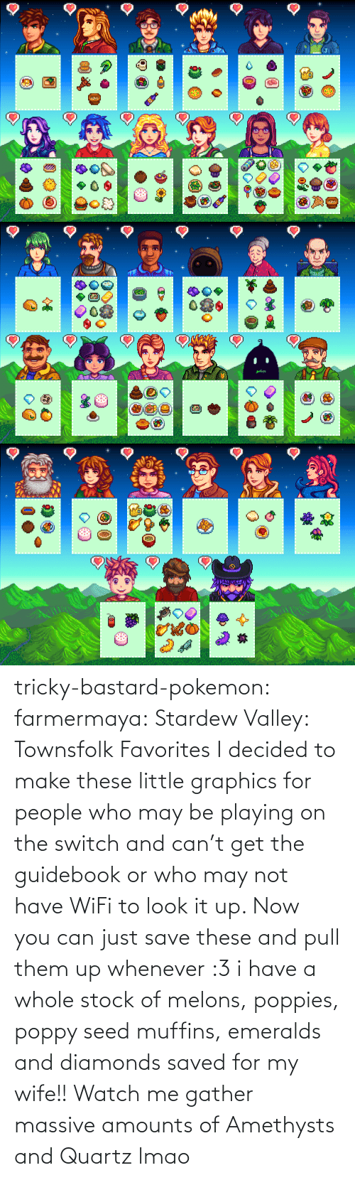 switch: tricky-bastard-pokemon:  farmermaya: Stardew Valley: Townsfolk Favorites  I decided to make these little graphics for people who may be playing on the switch and can't get the guidebook or who may not have WiFi to look it up. Now you can just save these and pull them up whenever :3   i have a whole stock of melons, poppies, poppy seed muffins, emeralds and diamonds saved for my wife!!    Watch me gather massive amounts of Amethysts and Quartz lmao