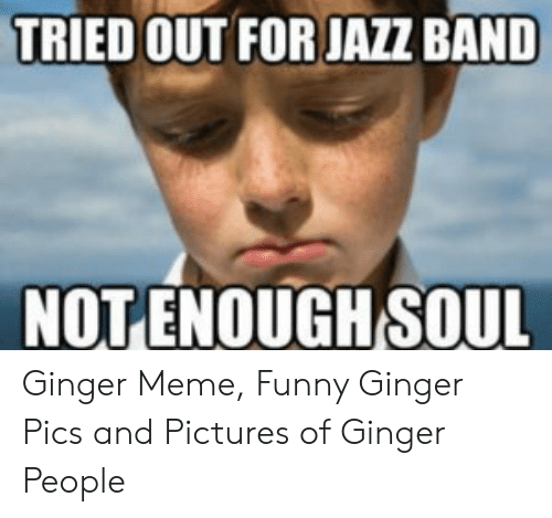 Ginger Pics: TRIED OUT FOR JAZZ BAND  NOTENOUGH SOUL Ginger Meme, Funny Ginger Pics and Pictures of Ginger People