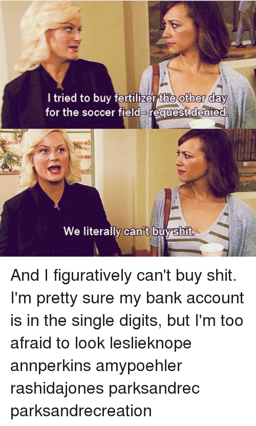 figuratively: tried to buy fertilizer Ehe other Cay  for the soccer field request denied  We literally can t buyshit And I figuratively can't buy shit. I'm pretty sure my bank account is in the single digits, but I'm too afraid to look leslieknope annperkins amypoehler rashidajones parksandrec parksandrecreation