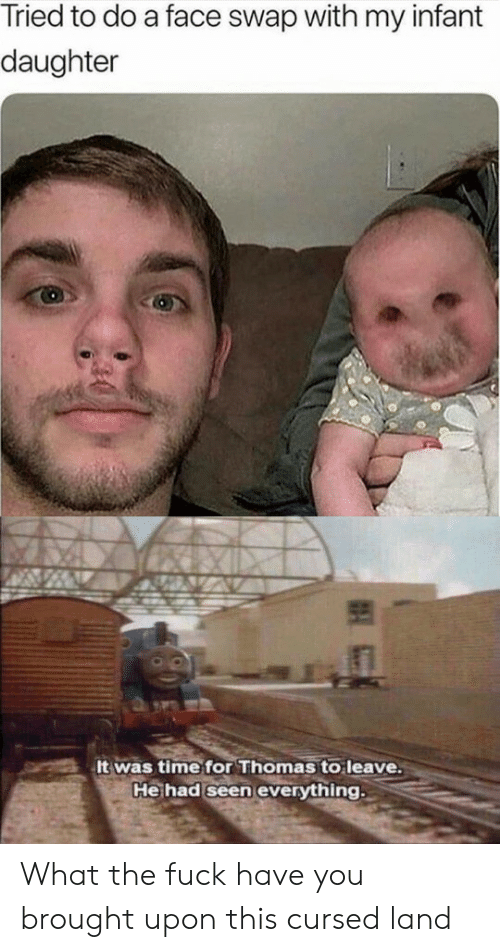 Face Swap: Tried to do a face swap with my infant  daughter  It was time for Thomas to leave.  He had seen everything What the fuck have you brought upon this cursed land