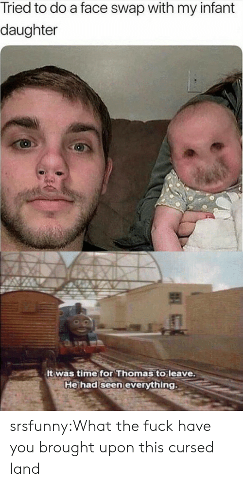 swap: Tried to do a face swap with my infant  daughter  It was time for Thomas to leave.  He had seen everything srsfunny:What the fuck have you brought upon this cursed land
