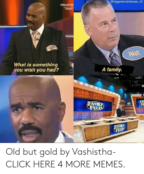 Family Feud: @triggered.dankness_v3  HELLEVA  TONIGHT  PAUL  What is something  you wish you had?  A family  FAMILY  FEUD  FAVIL  FELD Old but gold by Vashistha- CLICK HERE 4 MORE MEMES.