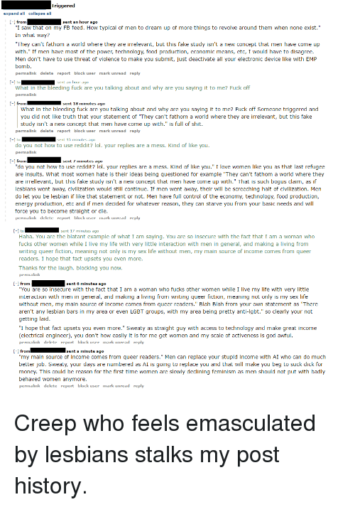 """Energy, Fake, and Feminism: Triggered  pand  I saw that on my FB feed. How typical of men to dream up of more things to revolve around them when none exist.""""  In what way?  They can't fathom a world where they are irrelevant, but this fake study isn't a new concept that men have come up  with."""" If men have most of the power, technology, food production, economic means, etc, I would have to disagree.  Men don't have to use threat of violence to make you submit, just deactivate all your electronic device like with EMP  bomb.  k delete  port block  ply  What in the bleeding fuck are you talking about and why are you saying it to me? Fuck off  n sent 18 minutes ago  What in the bleeding fuck are you talking about and why are you saying it to me? Fuck off Someone triggered and  you did not like truth that your statement of """"They can't fathom a world where they are irrelevant, but this fake  study isn't a new concept that men have come up with  is full of shit.  k delete  port block  ply  nt 15  do you not how to use reddit? lol. your replies are a mess. Kind of like you  t 7 minutes ag  do you not how to use reddit? lol. your replies are a mess. Kind of like you  I love women like you as that last refugee  are insults. What most women hate is their ideas being questioned for example 'They can't fathom a world where they  are irrellevant, but this fake study isn't a new concept that men have come up with  That is such bogus claim, as if  lesbians went away, civilization would still continue. If men went away, their  will be screeching halt of civilization. Men  do let you be lesbian if like that statement or not. Men have full control of the economy, technology, food production  energy production, etc and if men decided for whatever reason, they can starve you from your basic needs and wil  force you to become straight or die.  k delete  port block  ply  nt 17  Haha. You are the blatant example of what I am saying. You are so insecure with the fact that I am a woman who  """