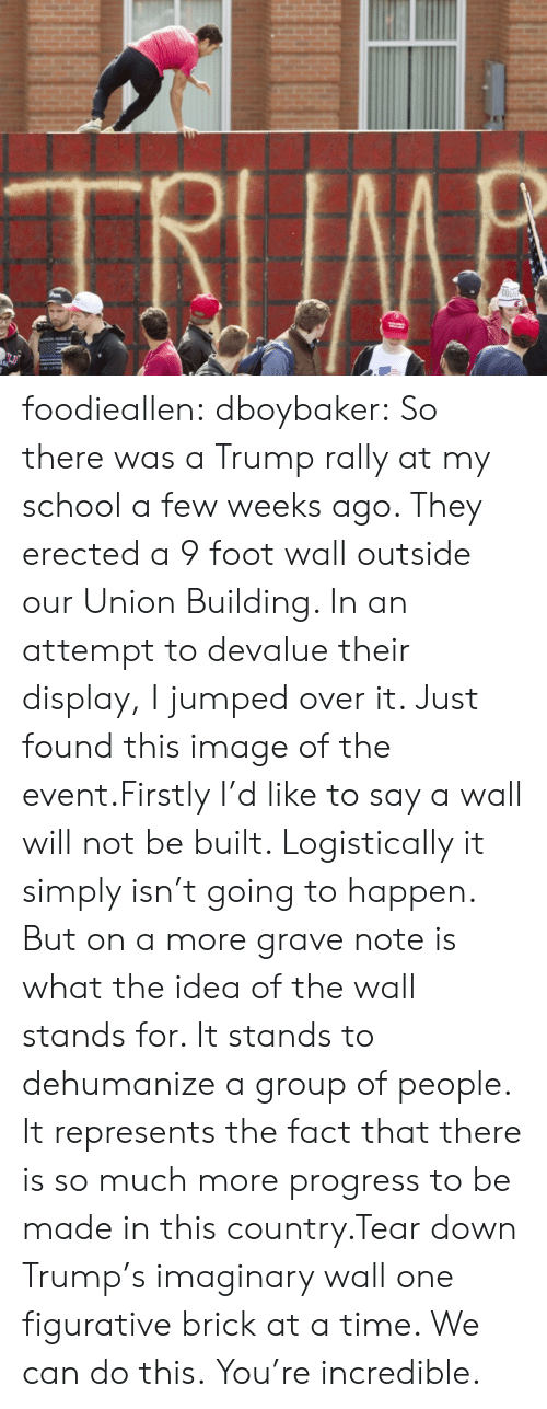 Jumped: TRIIMB  COO foodieallen:  dboybaker:  So there was a Trump rally at my school a few weeks ago. They erected a 9 foot wall outside our Union Building. In an attempt to devalue their display, I jumped over it. Just found this image of the event.Firstly I'd like to say a wall will not be built. Logistically it simply isn't going to happen. But on a more grave note is what the idea of the wall stands for. It stands to dehumanize a group of people. It represents the fact that there is so much more progress to be made in this country.Tear down Trump's imaginary wall one figurative brick at a time. We can do this.  You're incredible.
