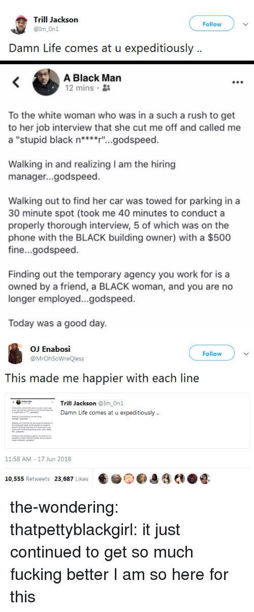 """Fucking, Gif, and Job Interview: Trill Jackson  @Im_On1  Follow  Damn Life comes at u expeditiously ..   A Black Man  12 mins 2  To the white woman who was in a such a rush to get  to her job interview that she cut me off and called me  a """"stupid black n****r'""""...godspeed.  Walking in and realizing I am the hiring  manager...godspeed.  Walking out to find her car was towed for parking in a  30 minute spot (took me 40 minutes to conduct a  properly thorough interview, 5 of which was on the  phone with the BLACK building owner) with a $500  fine...godspeed.  Finding out the temporary agency you work for is a  owned by a friend, a BLACK woman, and you are no  longer employed...godspeed.  Today was a good day.   OJ Enabosi  @MrOhSoWreQless  Follow  This made me happier with each line  くG"""".  Trill Jackson @Im-Onl  Damn Life comes at u expeditiously  11:58 AM-17 Jun 2018  ..)。Oo,  €.ẻ  '  AN.litas Retweets  a/K,Likes the-wondering: thatpettyblackgirl:   it just continued to get so much fucking better   I am so here for this"""