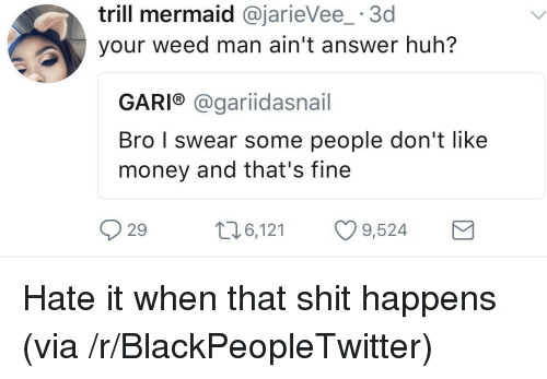 Blackpeopletwitter, Huh, and Money: trill mermaid @jarieVee_ 3d  your weed man ain't answer huh?  GARI® @gariidasnail  Bro I swear some people don't like  money and that's fine  29 t6,12 9,524 <p>Hate it when that shit happens (via /r/BlackPeopleTwitter)</p>