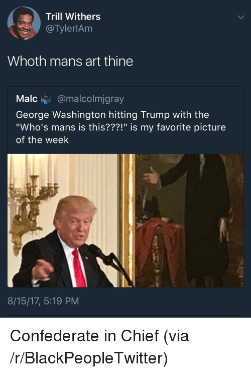 "Blackpeopletwitter, George Washington, and Trump: Trill Withers  @TylerlAm  Whoth mans art thine  Malc i @malcolmjgray  George Washington hitting Trump with the  ""Who's mans is this???!"" is my favorite picture  of the week  8/15/17, 5:19 PM <p>Confederate in Chief (via /r/BlackPeopleTwitter)</p>"