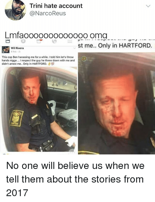 Threws: Trini hate account  y @NarcoReus  Lmfaoooo000000ooo oma  st me. Only in HARTFORD.  Wil Rivera  4hrs .  This cop Ben harassing me for a while. I told him let's throw  hands nigga... I respect the guy he threw down with me and  didn't arrest me.. Only in HARTFORD. No one will believe us when we tell them about the stories from 2017
