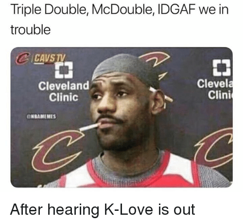 Cavs, Love, and Cleveland: Triple Double, McDouble, IDGAF we in  trouble  CAVS  Cleveland  Clinic  Clevela  Clini  NBAMEMES After hearing K-Love is out