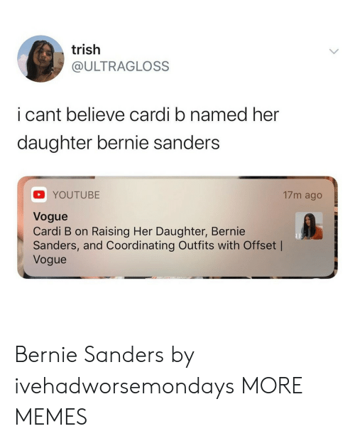 Cardi B: trish  @ULTRAGLOSS  i cant believe cardi b named her  daughter bernie sanders  17m ago  YOUTUBE  Vogue  Cardi B on Raising Her Daughter, Bernie  Sanders, and Coordinating Outfits with Offset |  Vogue Bernie Sanders by ivehadworsemondays MORE MEMES