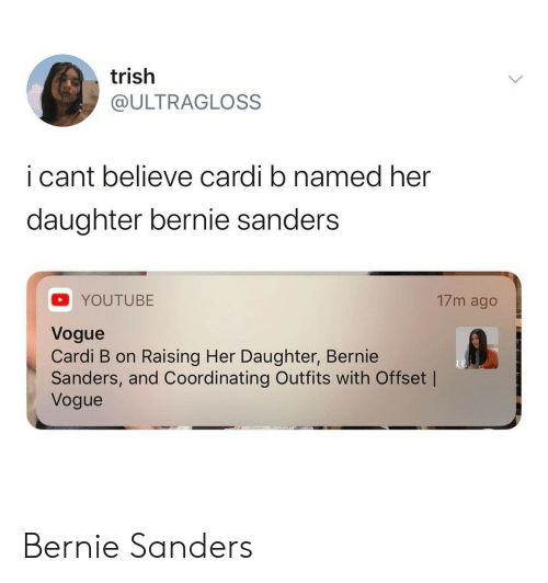 Bernie Sanders, youtube.com, and Bernie: trish  @ULTRAGLOSS  i cant believe cardi b named her  daughter bernie sanders  17m ago  YOUTUBE  Vogue  Cardi B on Raising Her Daughter, Bernie  Sanders, and Coordinating Outfits with Offset |  Vogue Bernie Sanders