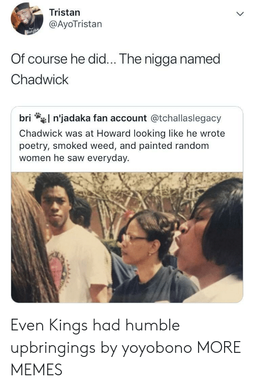 kings: Tristan  @AyoTristan  Of course he did... The nigga named  Chadwick  l n'jadaka fan account @tchallaslegacy  bri  Chadwick was at Howard looking like he wrote  poetry, smoked weed, and painted random  women he saw everyday. Even Kings had humble upbringings by yoyobono MORE MEMES