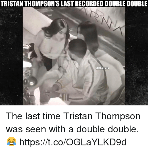 Time, Tristan Thompson, and Double: TRISTAN THOMPSON'S LAST RECORDED DOUBLE DOUBLE  @NBAMEMES The last time Tristan Thompson was seen with a double double. 😂 https://t.co/OGLaYLKD9d