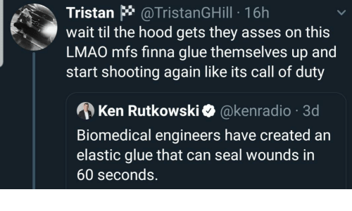 Ken: Tristan * @TristanGHill · 16h  wait til the hood gets they asses on this  LMAO mfs finna glue themselves up and  start shooting again like its call of duty  A Ken Rutkowski O @kenradio · 3d  Biomedical engineers have created an  elastic glue that can seal wounds in  60 seconds.