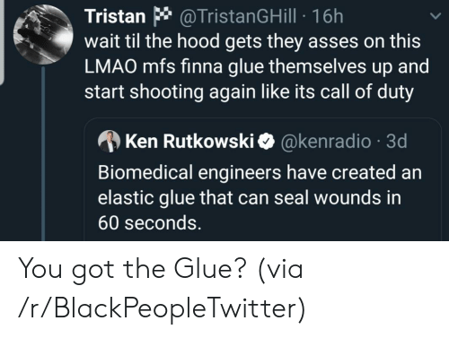 Ken: @TristanGHill 16h  wait til the hood gets they asses on this  LMAO mfs finna glue themselves up and  start shooting again like its call of duty  Tristan  @kenradio 3d  Ken Rutkowski  Biomedical engineers have created an  elastic glue that can seal wounds in  60 seconds. You got the Glue? (via /r/BlackPeopleTwitter)