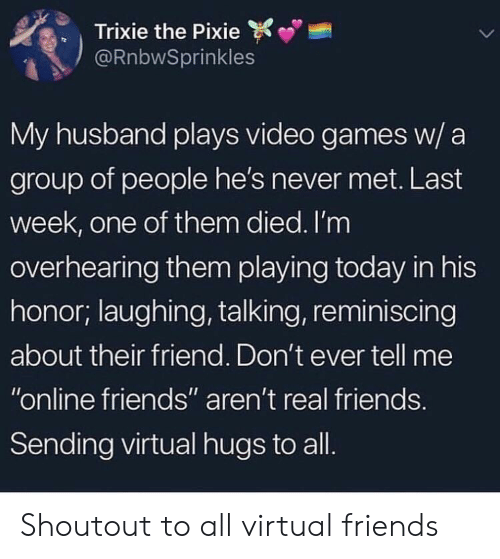 """Real Friends: Trixie the Pixie  @RnbwSprinkles  My husband plays video games w/ a  group of people he's never met. Last  week, one of them died. I'm  overhearing them playing today in his  honor; laughing, talking, reminiscing  about their friend. Don't ever tell me  """"online friends"""" aren't real friends  Sending virtual hugs to all Shoutout to all virtual friends"""
