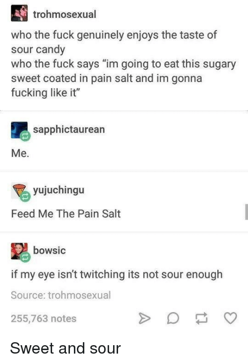 """feed me: trohmosexual  who the fuck genuinely enjoys the taste of  sour candy  who the fuck says """"im going to eat this sugary  sweet coated in pain salt and im gonna  fucking like it""""  sapphictaurean  Me.  yujuchingu  Feed Me The Pain Salt  bowsic  if my eye isn't twitching its not sour enough  Source: trohmosexual  255,763 notes Sweet and sour"""