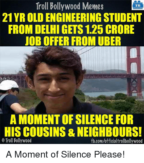 Bollywood Memes: Troll Bollywood Memes  TB  21 YR OLDENGINEERING STUDENT  FROM DELHI GETS 1.25 CRORE  JOB OFFER FROM UBER  A MOMENT OF SILENCE FOR  HISCOUSINS & NEIGHBOURS!  Troll Bollywood  fb.com/officialtrollbollywood A Moment of Silence Please!