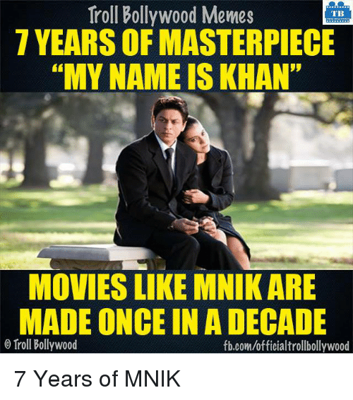 """Bollywood Memes: Troll Bollywood Memes  TB  7 YEARS OF MASTERPIECE  """"MY NAME IS KHAN""""  MOVIES LIKE MNIK ARE  MADE ONCE IN A DECADE  o Troll Bollywood  fb.com/official trollbollywood 7 Years of MNIK  <DM>"""