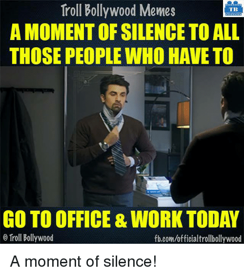 Bollywood Memes: Troll Bollywood Memes  TB  A MOMENT OF SILENCE TO ALL  THOSE PEOPLE WHO HAVE TO  GO TO OFFICE & WORK TODAY  Troll Bollywood  fb.com/officialtrollbollywood A moment of silence!