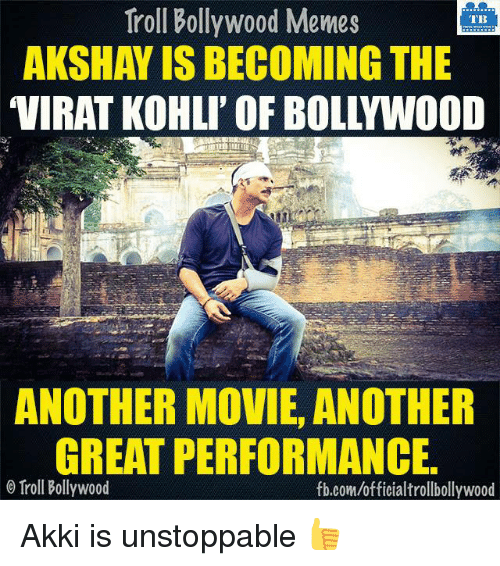 Bollywood Meme: Troll Bollywood Memes  TB  AKSHAY IS BECOMING THE  ANOTHER MOVIE, ANOTHER  GREAT PERFORMANCE.  o Troll Bollywood  fb.com/officialtrollbollywood Akki is unstoppable 👍
