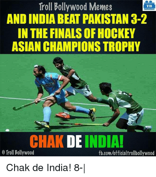 Chak De India: Troll Bollywood Memes  TB  AND INDIA BEAT PAKISTAN 3-2  IN THE FINALSOF HOCKEY  ASIAN CHAMPIONS TROPHY  CHAK DE INDIA!  Troll Bollywood  fb.com/officialtrollbollywood Chak de India! 8-|