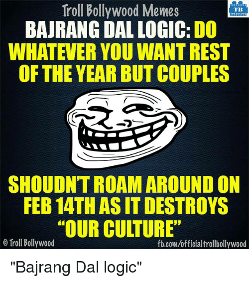 """Bollywood Memes: Troll Bollywood Memes  TB  BAJRANG DAL LOGIC: DO  WHATEVER YOU WANTREST  OF THE YEAR BUT COUPLES  SHOULDNTROAM AROUND ON  FEB 14TH ASIT DESTROYS  """"OUR CULTURE""""  Troll Bollywood  fb.com/officialtrollbollywood """"Bajrang Dal logic"""""""