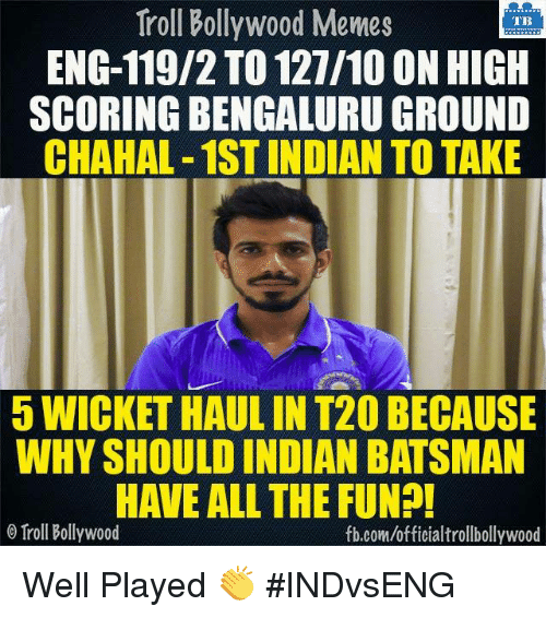 Bollywood Meme: Troll Bollywood Memes  TB  ENG-119/2 TO 127/10 ON HIGH  SCORING BENGALURUGROUND  CHAHAL-1STINDIAN TO TAKE  5 WICKETHAULIN T20 BECAUSE  WHY SHOULD INDIAN BATSMAN  HAVE ALL THE FUN?!  o Troll Bollywood  fb.com/officialtrollbollywood Well Played 👏 #INDvsENG