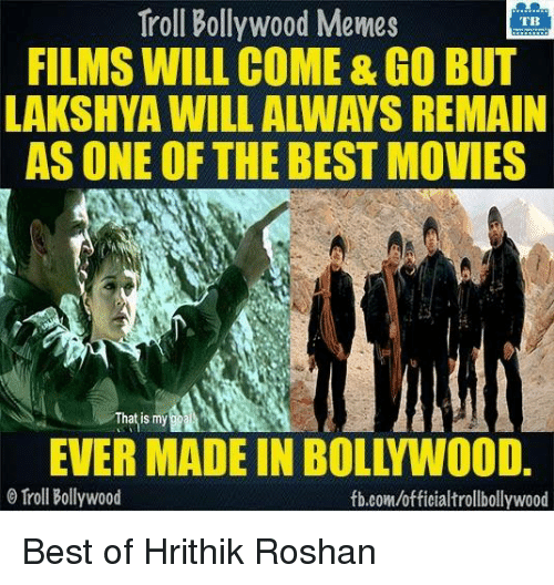 Bollywood Memes: Troll Bollywood Memes  TB  FILMS WILL COME&GO BUT  LAKSHYA WILL ALWAYS REMAIN  AS ONE OF THE BEST MOVIES  That is my  O Troll Bollywood  fb.com/officialtrollbollywood Best of Hrithik Roshan
