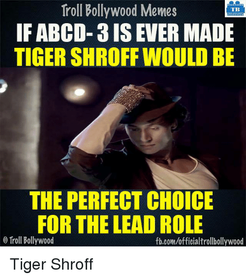 Bollywood Memes: Troll Bollywood Memes  TB  IF ABCD- 3 IS EVER MADE  TIGER SHROFF WOULD BE  THE PERFECT CHOICE  FOR THE LEAD ROLE  o Troll Bollywood  fb.com/officialtrollbollywood Tiger Shroff