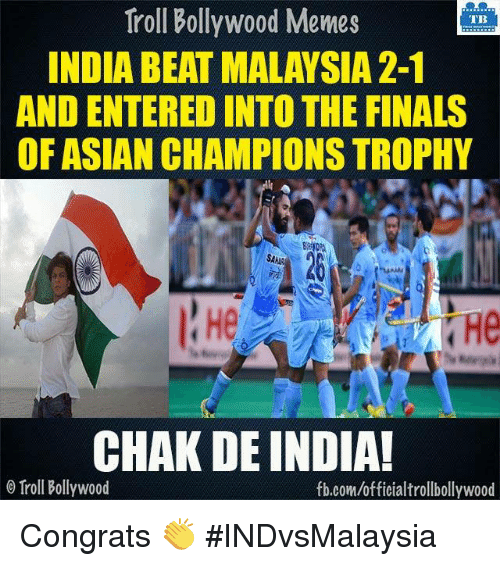 Chak De India: Troll Bollywood Memes  TB  INDIA BEAT MALAYSIA2-1  AND ENTERED INTOTHE FINALS  OF ASIAN CHAMPIONS TROPHY  SAAR  CHAK DE INDIA!  o Troll Bollywood  fb.com/officialtrollbollywood Congrats 👏  #INDvsMalaysia